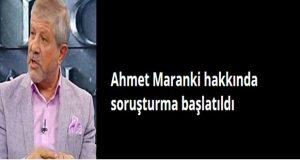 Ahmet Maranki hakkında Savcılık soruşturma başlattı