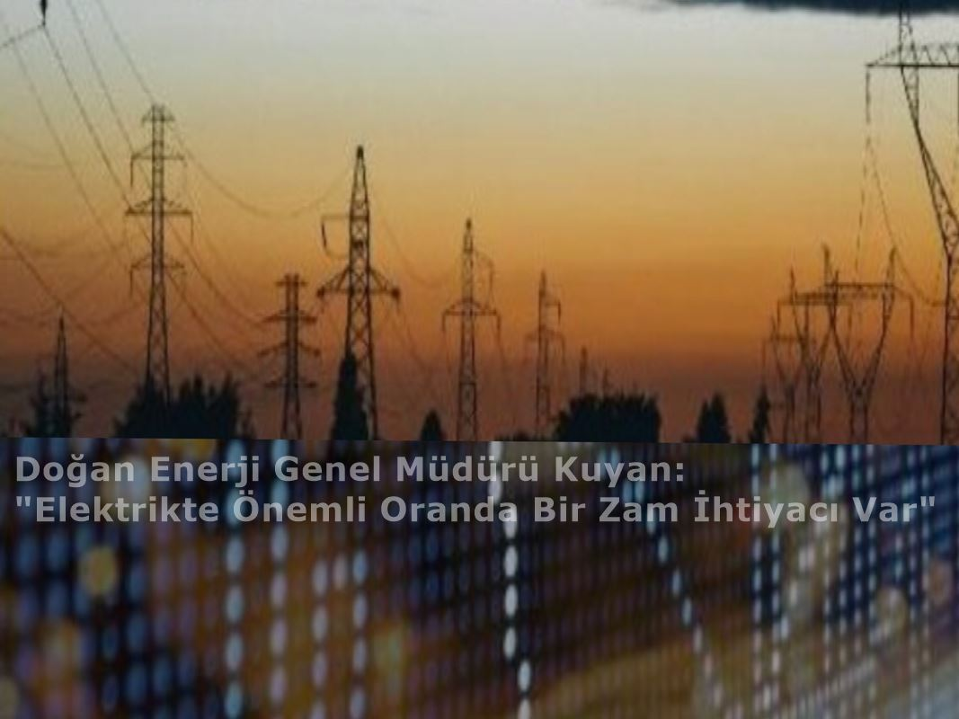 Kuyan: Elektrikte Önemli Oranda Bir Zam İhtiyacı Var